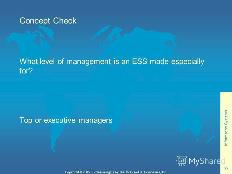 Information Systems 25 Copyright © 2005. Exclusive rights by The McGraw-Hill Companies, Inc. Concept Check What level of management is an ESS made especially for? Top or executive managers