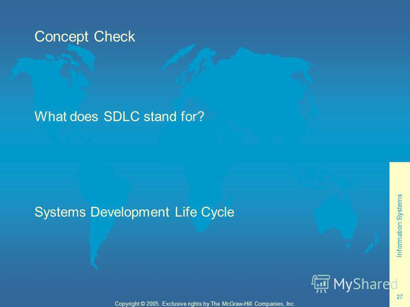 Information Systems 27 Copyright © 2005. Exclusive rights by The McGraw-Hill Companies, Inc. Concept Check What does SDLC stand for? Systems Development Life Cycle