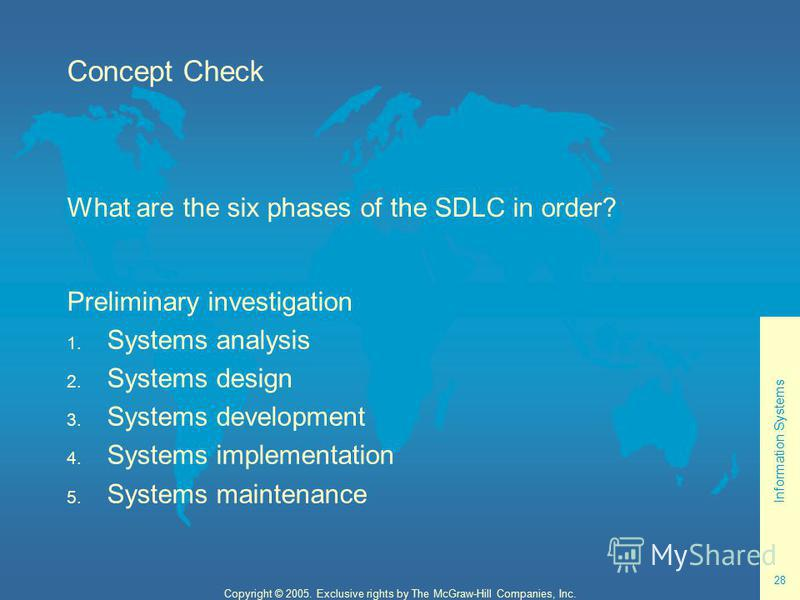 Information Systems 28 Copyright © 2005. Exclusive rights by The McGraw-Hill Companies, Inc. Concept Check What are the six phases of the SDLC in order? Preliminary investigation 1. Systems analysis 2. Systems design 3. Systems development 4. Systems