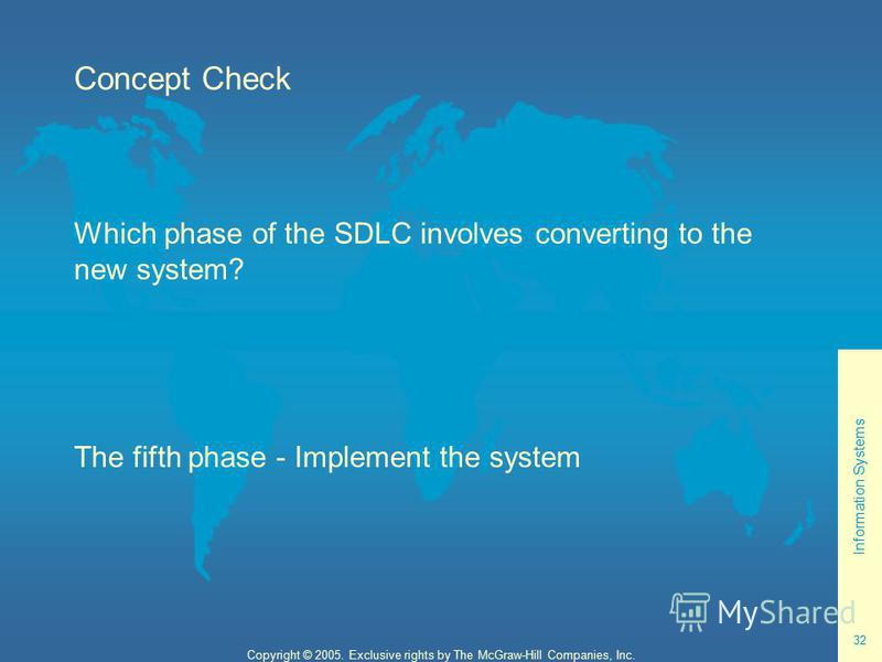 Information Systems 32 Copyright © 2005. Exclusive rights by The McGraw-Hill Companies, Inc. Concept Check Which phase of the SDLC involves converting to the new system? The fifth phase - Implement the system