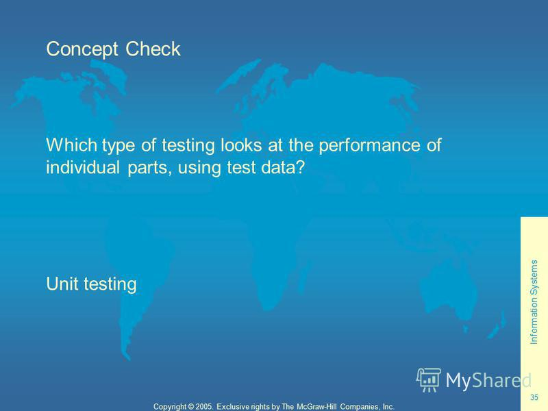 Information Systems 35 Copyright © 2005. Exclusive rights by The McGraw-Hill Companies, Inc. Concept Check Which type of testing looks at the performance of individual parts, using test data? Unit testing