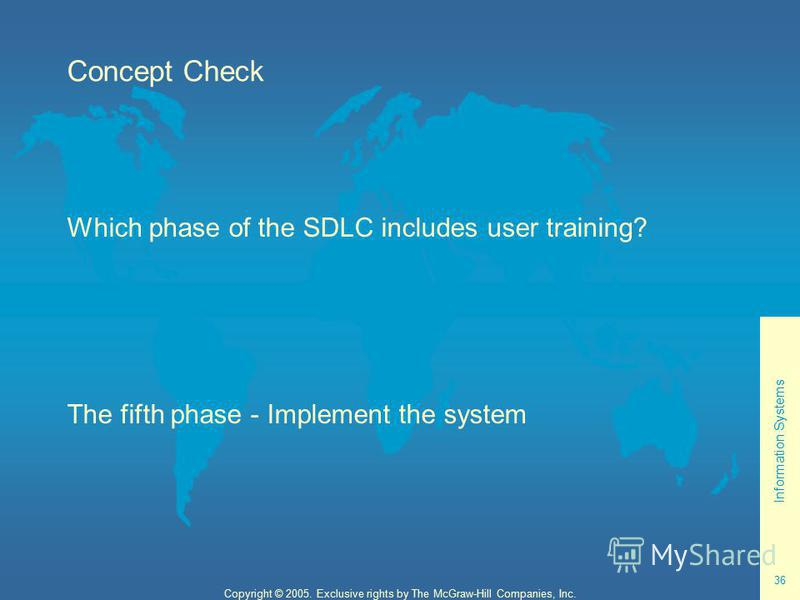 Information Systems 36 Copyright © 2005. Exclusive rights by The McGraw-Hill Companies, Inc. Concept Check Which phase of the SDLC includes user training? The fifth phase - Implement the system