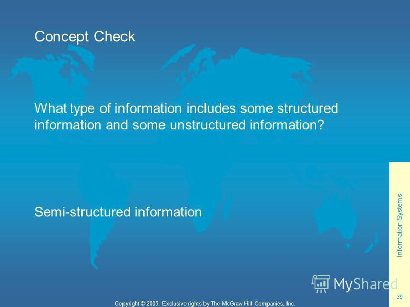 Information Systems 39 Copyright © 2005. Exclusive rights by The McGraw-Hill Companies, Inc. Concept Check What type of information includes some structured information and some unstructured information? Semi-structured information