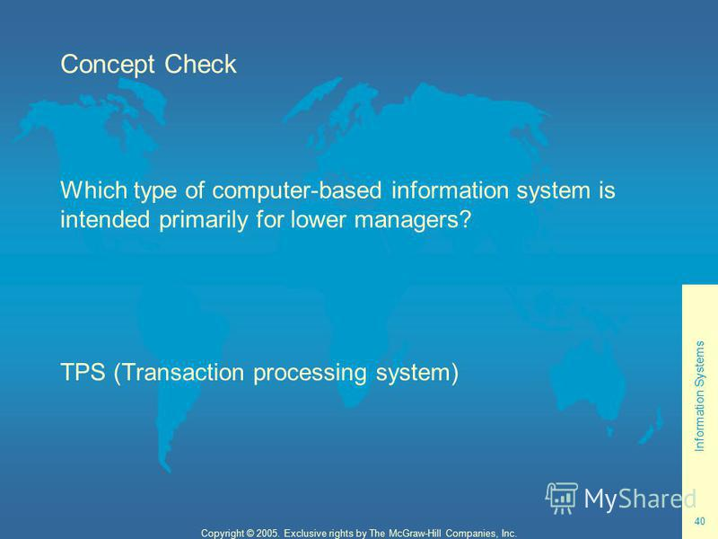 Information Systems 40 Copyright © 2005. Exclusive rights by The McGraw-Hill Companies, Inc. Concept Check Which type of computer-based information system is intended primarily for lower managers? TPS (Transaction processing system)
