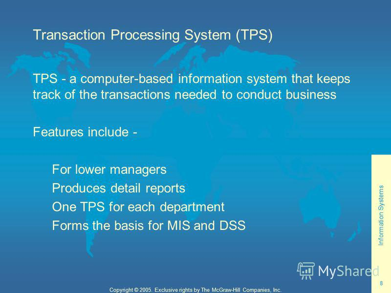 Information Systems 8 Copyright © 2005. Exclusive rights by The McGraw-Hill Companies, Inc. Transaction Processing System (TPS) TPS - a computer-based information system that keeps track of the transactions needed to conduct business Features include