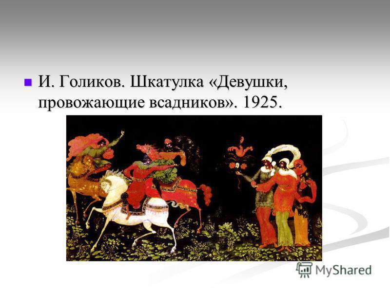 И. Голиков. Шкатулка «Девушки, провожающие всадников». 1925. И. Голиков. Шкатулка «Девушки, провожающие всадников». 1925.