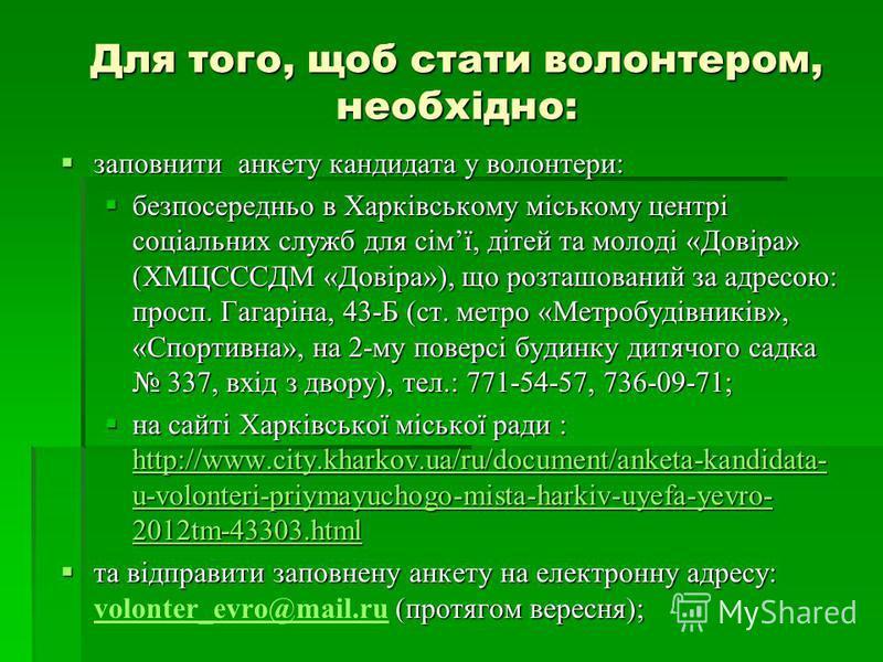 Для того, щоб стати волонтером, необхідно: заповнити анкету кандидата у волонтери: заповнити анкету кандидата у волонтери: безпосередньо в Харківському міському центрі соціальних служб для сімї, дітей та молоді «Довіра» (ХМЦСССДМ «Довіра»), що розташ
