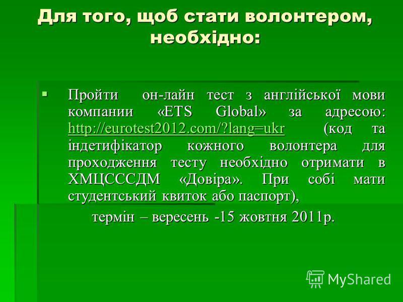 Для того, щоб стати волонтером, необхідно: Пройти он-лайн тест з англійської мови компании «ETS Global» за адресою: http://eurotest2012.com/?lang=ukr (код та індетифікатор кожного волонтера для проходження тесту необхідно отримати в ХМЦСССДМ «Довіра»