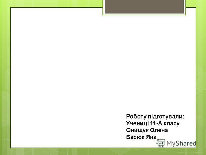 Роботу підготували: Учениці 11-А класу Онищук Олена Басюк Яна
