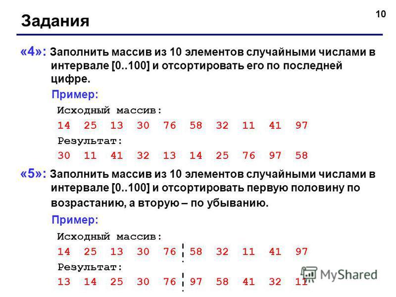 10 Задания «4»: Заполнить массив из 10 элементов случайными числами в интервале [0..100] и отсортировать его по последней цифре. Пример: Исходный массив: 14 25 13 30 76 58 32 11 41 97 Результат: 30 11 41 32 13 14 25 76 97 58 «5»: Заполнить массив из