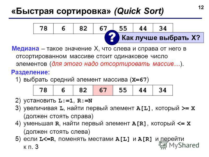 12 «Быстрая сортировка» (Quick Sort) Медиана – такое значение X, что слева и справа от него в отсортированном массиве стоит одинаковое число элементов (для этого надо отсортировать массив…). Разделение: 1)выбрать средний элемент массива ( X=67 ) 2)ус