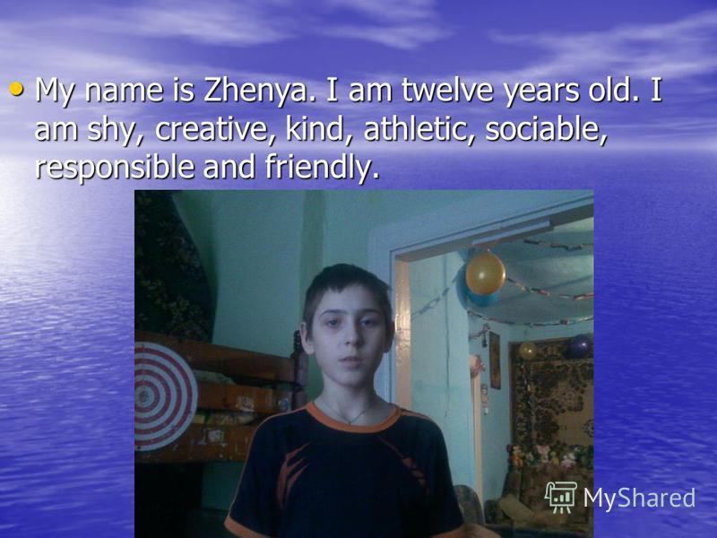 My name is Zhenya. I am twelve years old. I am shy, creative, kind, athletic, sociable, responsible and friendly.