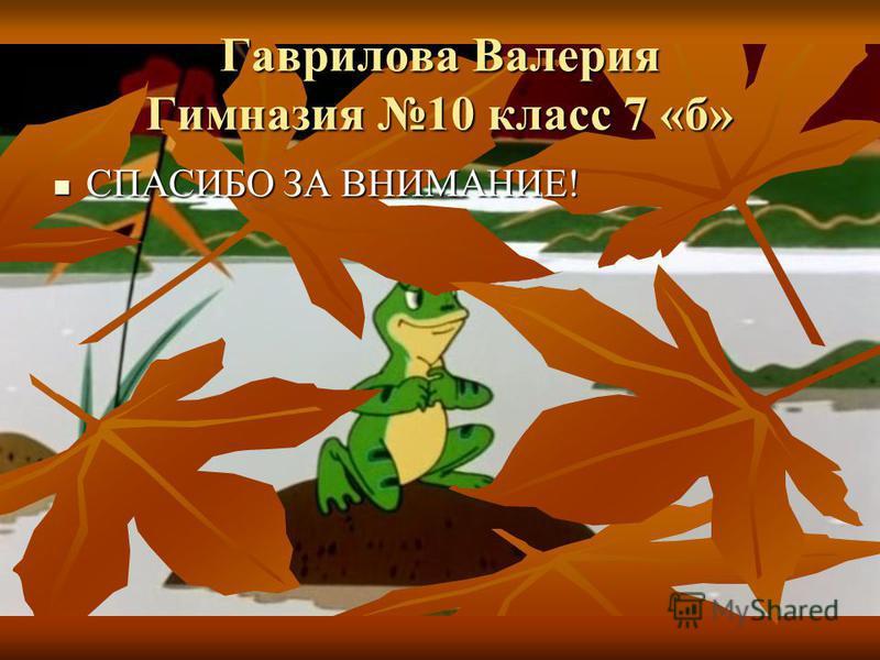 Гаврилова Валерия Гимназия 10 класс 7 «б» СПАСИБО ЗА ВНИМАНИЕ! СПАСИБО ЗА ВНИМАНИЕ!