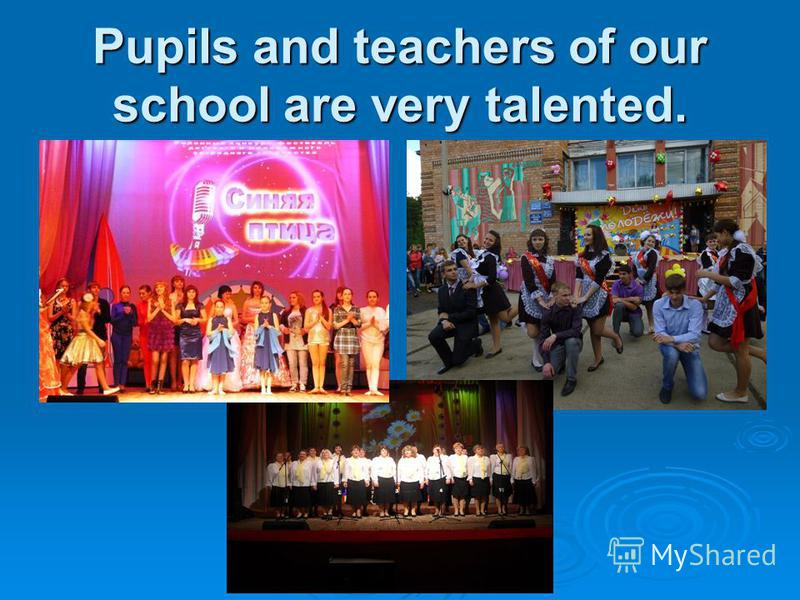 Pupils and teachers of our school are very talented.