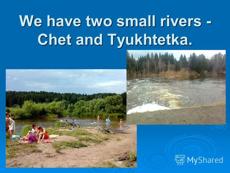 We have two small rivers - Chet and Tyukhtetka.