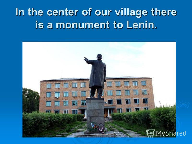 In the center of our village there is a monument to Lenin.