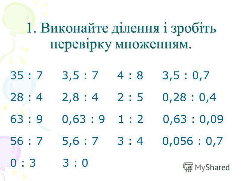 1. Виконайте ділення і зробіть перевірку множенням. 35 : 7 3,5 : 7 4 : 8 3,5 : 0,7 28 : 4 2,8 : 4 2 : 5 0,28 : 0,4 63 : 9 0,63 : 9 1 : 2 0,63 : 0,09 56 : 7 5,6 : 7 3 : 4 0,056 : 0,7 0 : 3 3 : 0