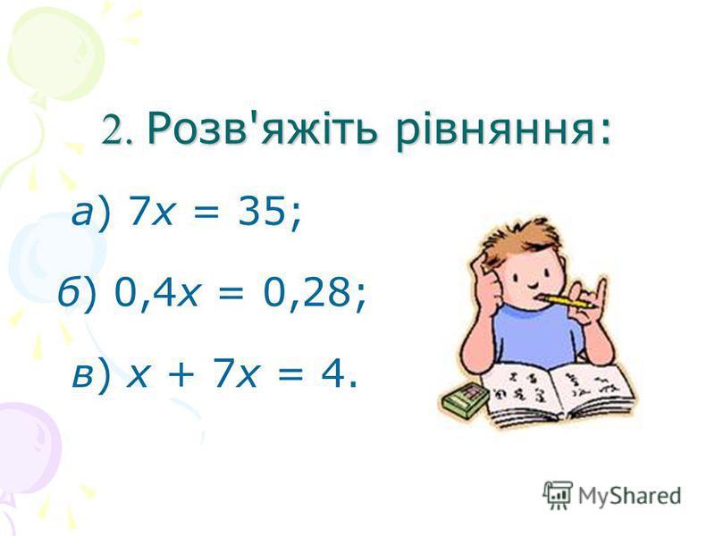 2. Розв'яжіть рівняння: а) 7х = 35; б) 0,4х = 0,28; в) х + 7х = 4.