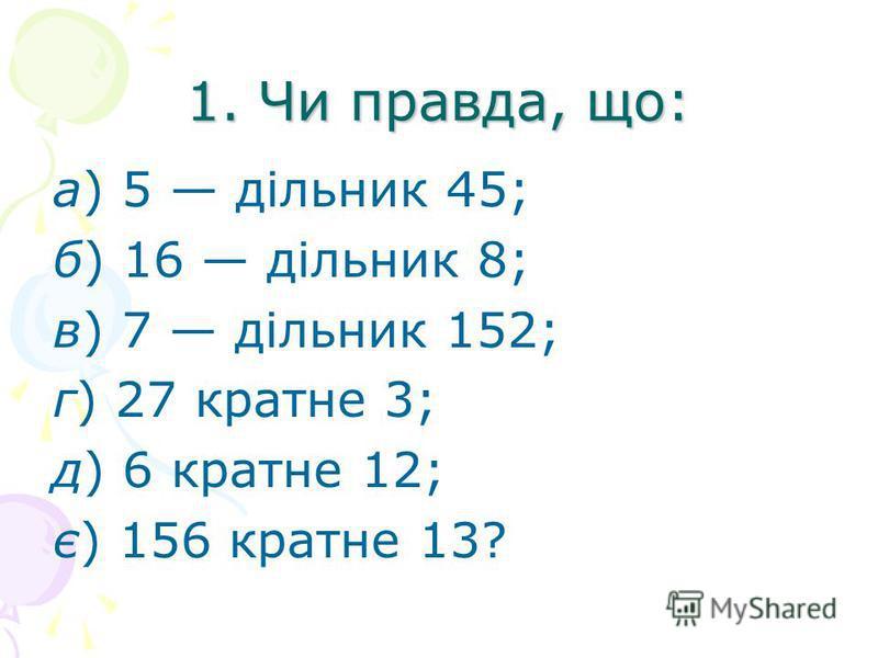 1. Чи правда, що: а) 5 дільник 45; б) 16 дільник 8; в) 7 дільник 152; г) 27 кратне 3; д) 6 кратне 12; є) 156 кратне 13?