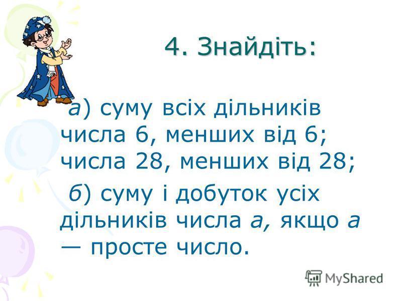 4. Знайдіть: а) суму всіх дільників числа 6, менших від 6; числа 28, менших від 28; б) суму і добуток усіх дільників числа а, якщо а просте число.