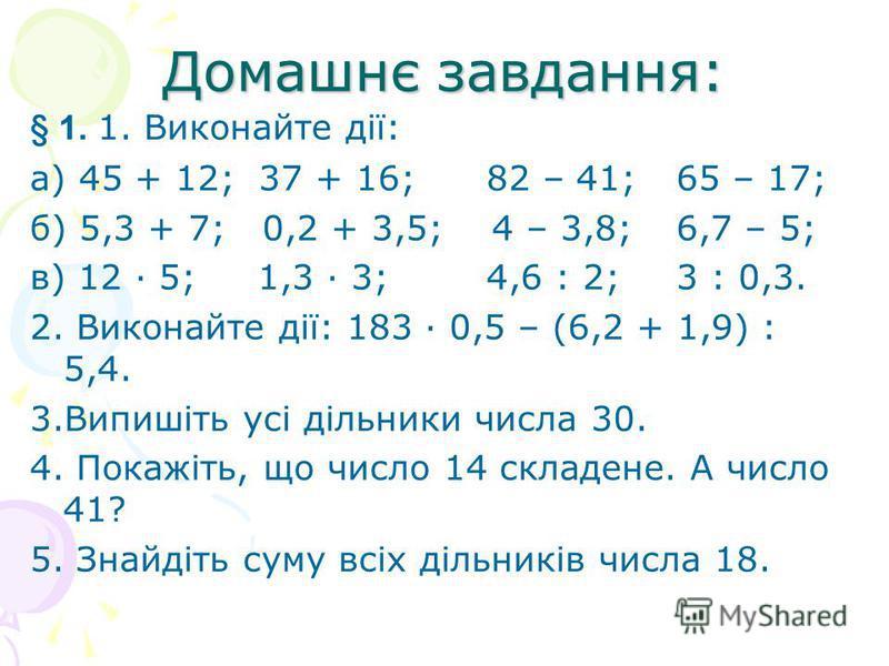 Домашнє завдання: § 1. 1. Виконайте дії: а) 45 + 12; 37 + 16; 82 – 41; 65 – 17; б) 5,3 + 7; 0,2 + 3,5; 4 – 3,8; 6,7 – 5; в) 12 · 5; 1,3 · 3; 4,6 : 2; 3 : 0,3. 2. Виконайте дії: 183 · 0,5 – (6,2 + 1,9) : 5,4. 3.Випишіть усі дільники числа 30. 4. Покаж