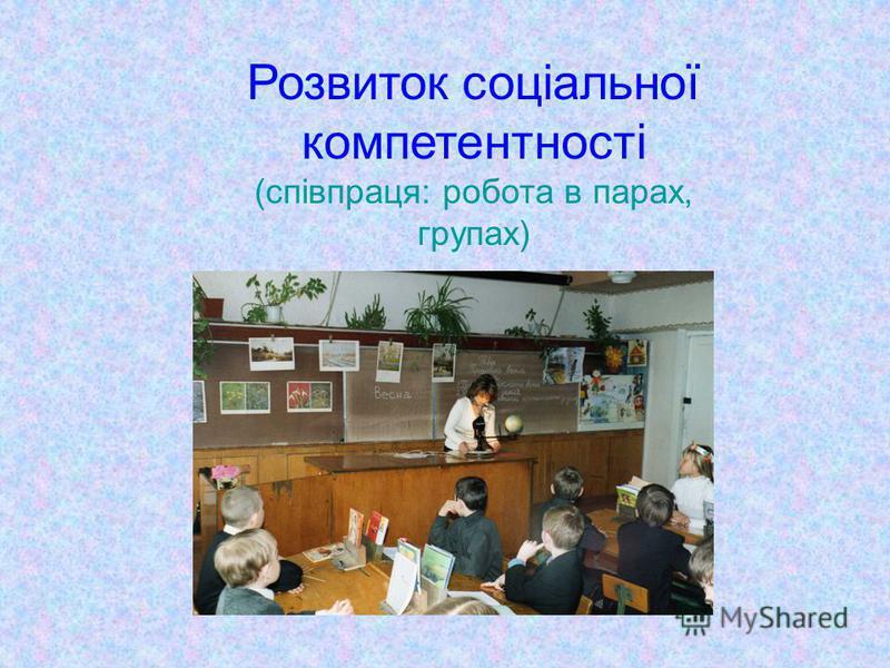 Розвиток соціальної компетентності (співпраця: робота в парах, групах)