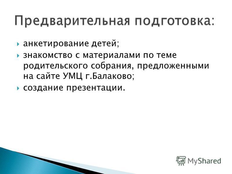 анкетирование детей; знакомство с материалами по теме родительского собрания, предложенными на сайте УМЦ г.Балаково; создание презентации.