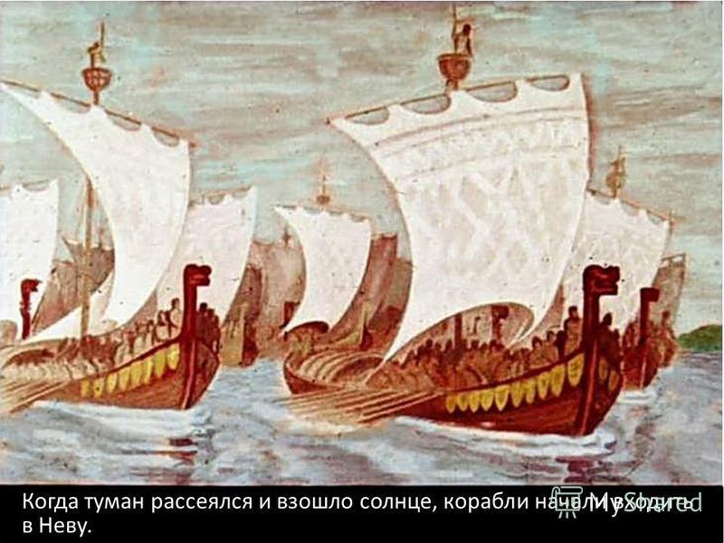 Когда туман рассеялся и взошло солнце, корабли начали входить в Неву.