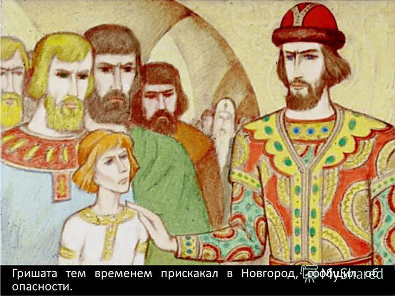 Гришата тем временем прискакал в Новгород, сообщил об опасности.