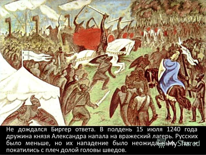 Не дождался Биргер ответа. В полдень 15 июля 1240 года дружина князя Александра напала на вражеский лагерь. Русских было меньше, но их нападение было неожиданным. Так и покатились с плеч долой головы шведов.