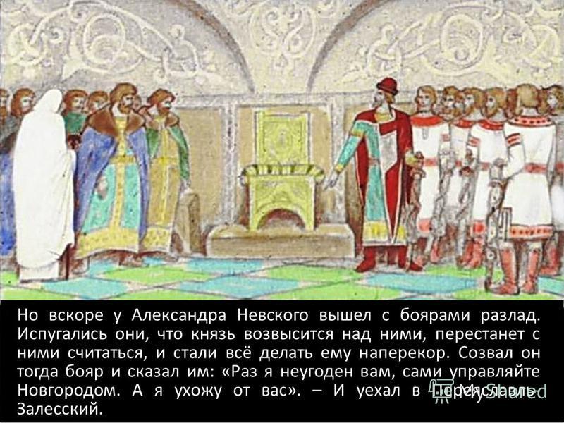 Но вскоре у Александра Невского вышел с боярами разлад. Испугались они, что князь возвысится над ними, перестанет с ними считаться, и стали всё делать ему наперекор. Созвал он тогда бояр и сказал им: «Раз я неугоден вам, сами управляйте Новгородом. А