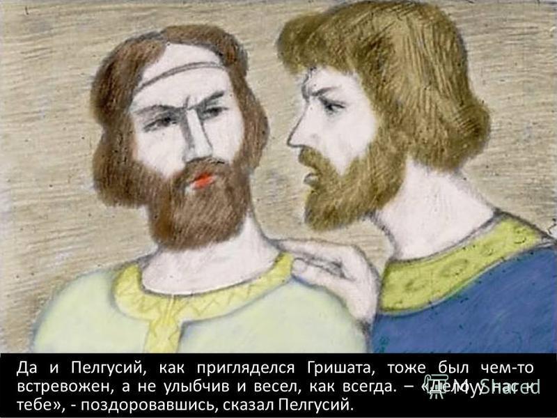 Да и Пелгусий, как пригляделся Гришата, тоже был чем-то встревожен, а не улыбчив и весел, как всегда. – «Дело у нас к тебе», - поздоровавшись, сказал Пелгусий.