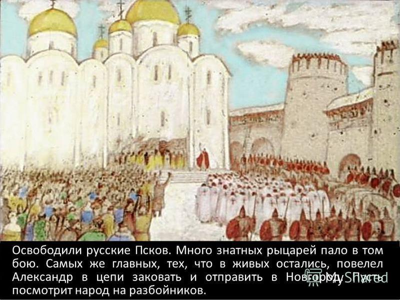 Освободили русские Псков. Много знатных рыцарей пало в том бою. Самых же главных, тех, что в живых остались, повелел Александр в цепи заковать и отправить в Новгород. Пусть посмотрит народ на разбойников.