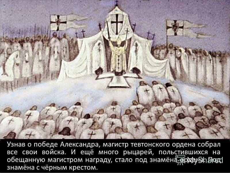 Узнав о победе Александра, магистр тевтонского ордена собрал все свои войска. И ещё много рыцарей, польстившихся на обещанную магистром награду, стало под знамёна ордена. Под знамёна с чёрным крестом.