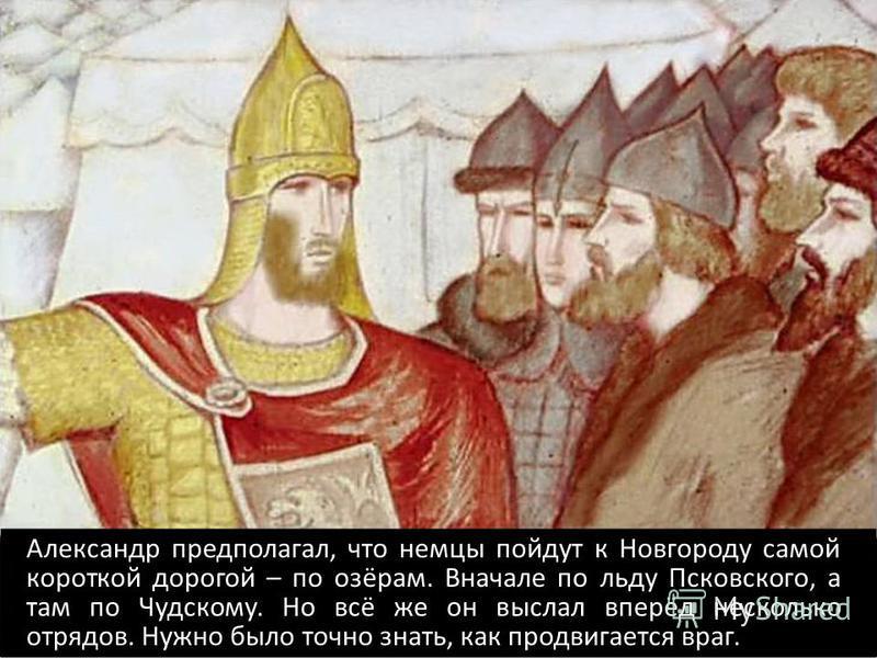 Александр предполагал, что немцы пойдут к Новгороду самой короткой дорогой – по озёрам. Вначале по льду Псковского, а там по Чудскому. Но всё же он выслал вперёд несколько отрядов. Нужно было точно знать, как продвигается враг.