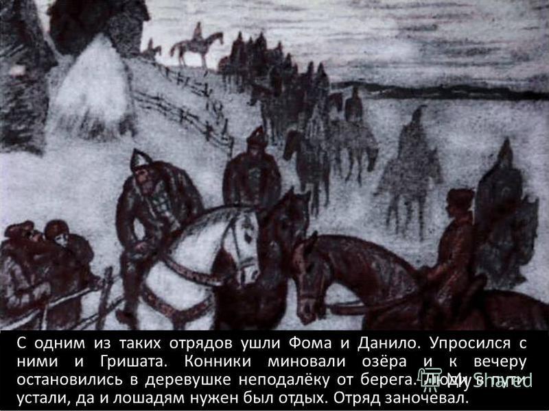 С одним из таких отрядов ушли Фома и Данило. Упросился с ними и Гришата. Конники миновали озёра и к вечеру остановились в деревушке неподалёку от берега. Люди в пути устали, да и лошадям нужен был отдых. Отряд заночевал.