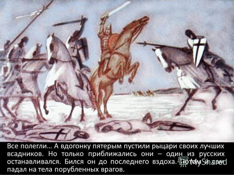 Все полегли… А вдогонку пятерым пустили рыцари своих лучших всадников. Но только приближались они – один из русских останавливался. Бился он до последнего вздоха. Потом и сам падал на тела порубленных врагов.