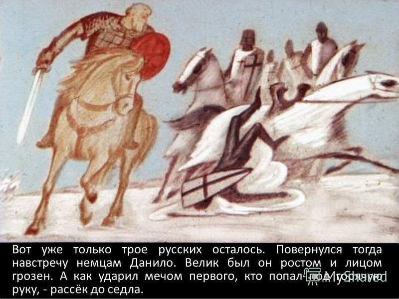 Вот уже только трое русских осталось. Повернулся тогда навстречу немцам Данило. Велик был он ростом и лицом грозен. А как ударил мечом первого, кто попал под горячую руку, - рассёк до седла.