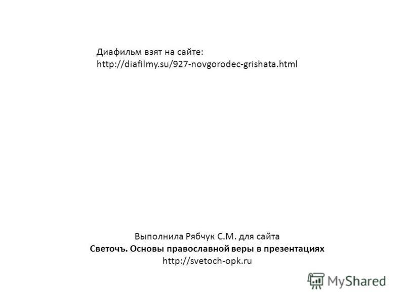 Выполнила Рябчук С.М. для сайта Светочъ. Основы православной веры в презентациях http://svetoch-opk.ru Диафильм взят на сайте: http://diafilmy.su/927-novgorodec-grishata.html