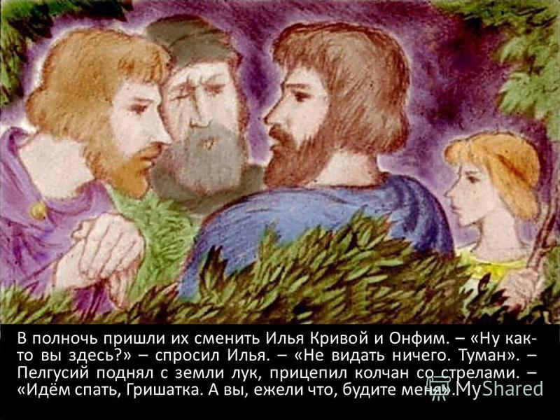 В полночь пришли их сменить Илья Кривой и Онфим. – «Ну как- то вы здесь?» – спросил Илья. – «Не видать ничего. Туман». – Пелгусий поднял с земли лук, прицепил колчан со стрелами. – «Идём спать, Гришатка. А вы, ежели что, будите меня».