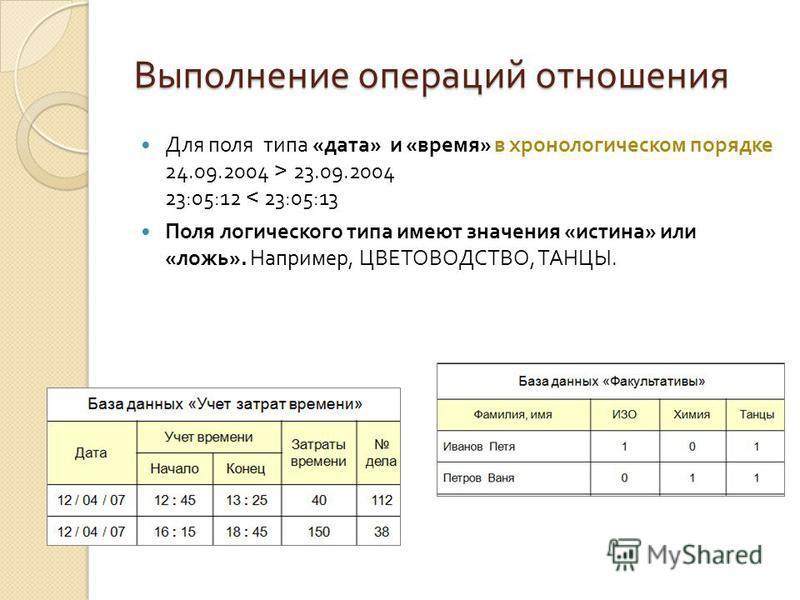 Выполнение операций отношения Для поля типа « дата » и « время » в хронологическом порядке 24.09.2004 > 23.09.2004 23:05:12 < 23:05:13 Поля логического типа имеют значения « истина » или « ложь ». Например, ЦВЕТОВОДСТВО, ТАНЦЫ.