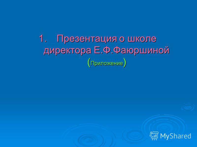 1. Презентация о школе директора Е.Ф.Фаюршиной ( Приложение )