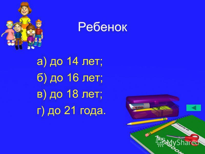 а) до 14 лет; б) до 16 лет; в) до 18 лет; г) до 21 года.