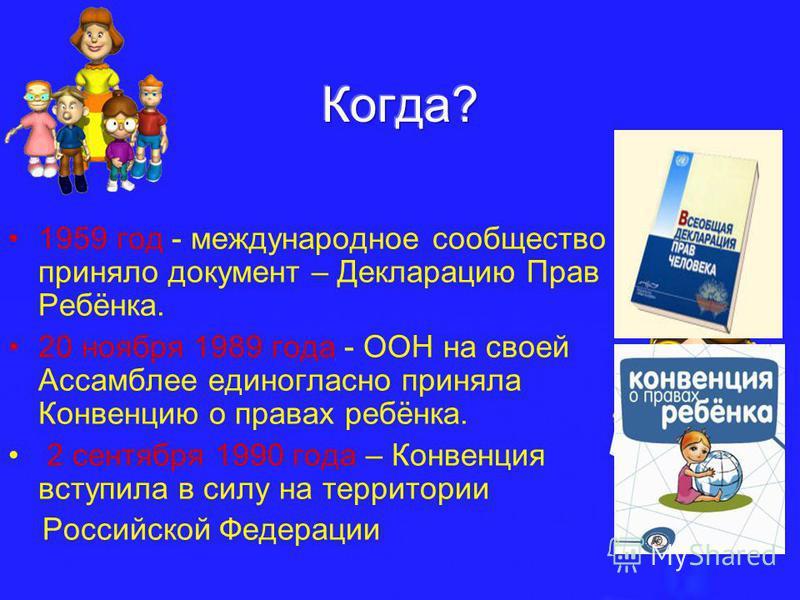 1959 год - международное сообщество приняло документ – Декларацию Прав Ребёнка. 20 ноября 1989 года - ООН на своей Ассамблее единогласно приняла Конвенцию о правах ребёнка. 2 сентября 1990 года – Конвенция вступила в силу на территории Российской Фед