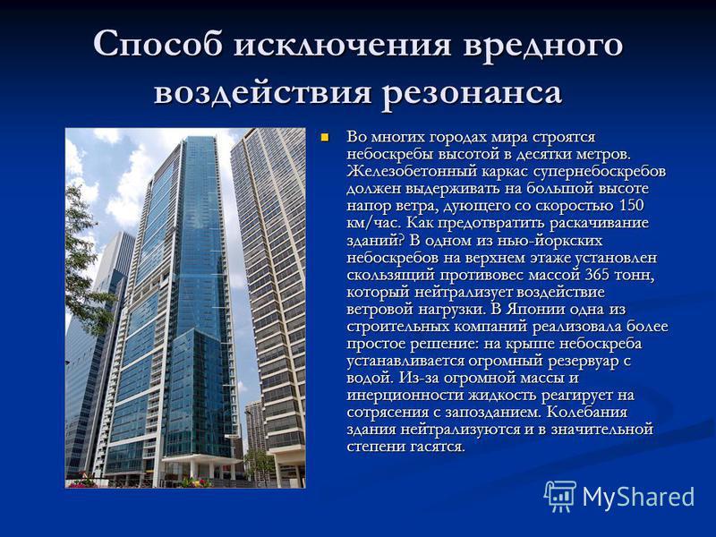 Способ исключения вредного воздействия резонанса Во многих городах мира строятся небоскребы высотой в десятки метров. Железобетонный каркас супер небоскребов должен выдерживать на большой высоте напор ветра, дующего со скоростью 150 км/час. Как предо