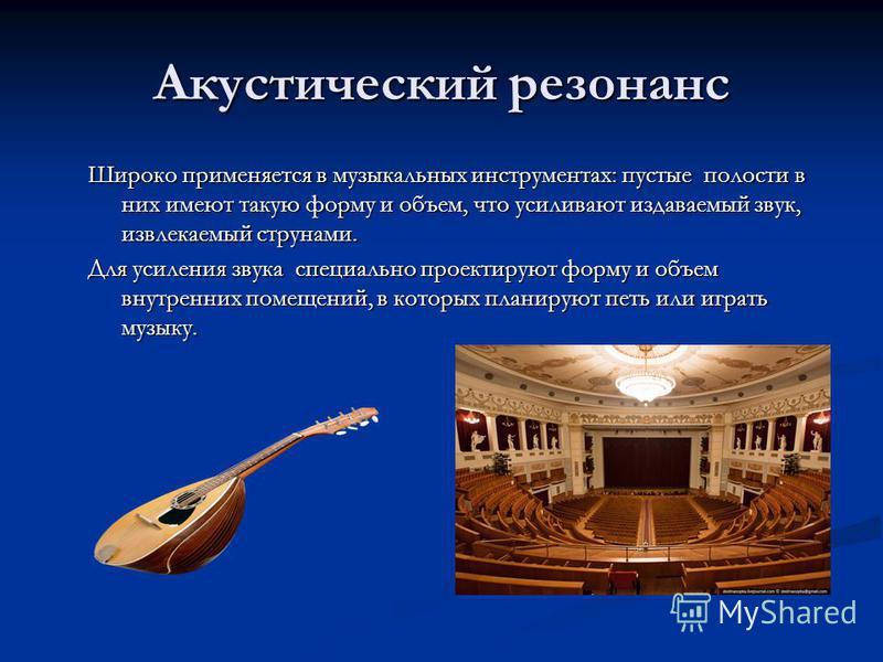 Акустический резонанс Широко применяется в музыкальных инструментах: пустые полости в них имеют такую форму и объем, что усиливают издаваемый звук, извлекаемый струнами. Для усиления звука специально проектируют форму и объем внутренних помещений, в