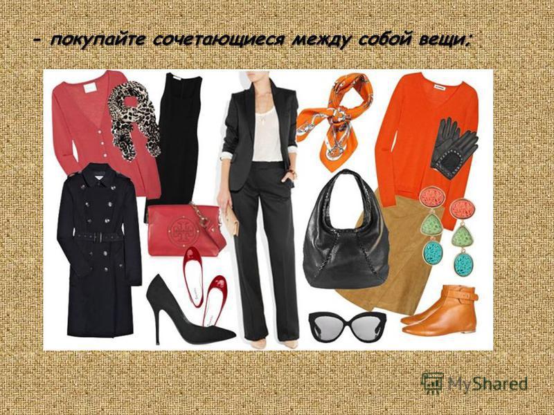 - покупайте сочетающиеся между собой вещи;