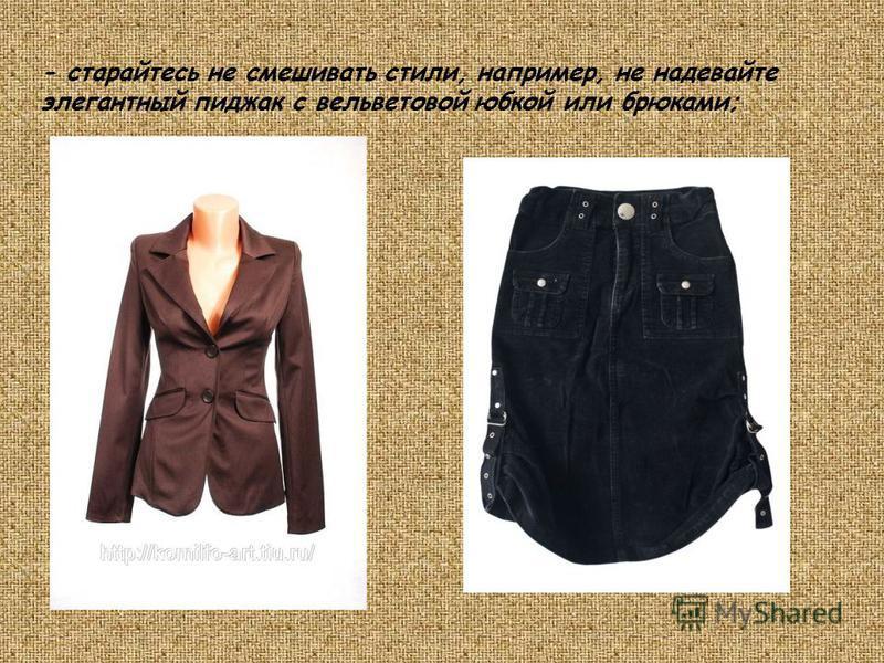 - старайтесь не смешивать стили, например, не надевайте элегантный пиджак с вельветовой юбкой или брюками;