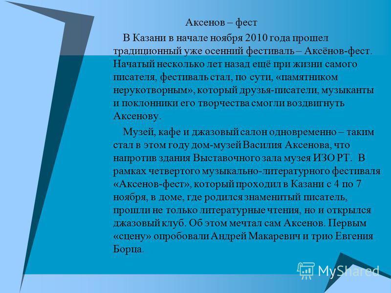 Аксенов – фест В Казани в начале ноября 2010 года прошел традиционный уже осенний фестиваль – Аксёнов-фест. Начатый несколько лет назад ещё при жизни самого писателя, фестиваль стал, по сути, «памятником нерукотворным», который друзья-писатели, музык