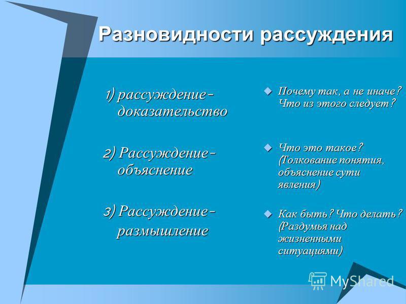 Разновидности рассуждения 1) рассуждение - доказательство 1) рассуждение - доказательство 2) Рассуждение - объяснение 3) Рассуждение - размышление Почему так, а не иначе ? Что из этого следует ? Почему так, а не иначе ? Что из этого следует ? Что это